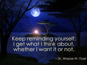 Keep reminding yourself: I get what I think about, whether I want it ...