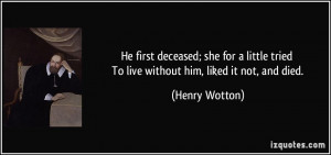 ... tried To live without him, liked it not, and died. - Henry Wotton