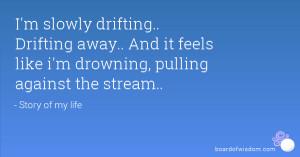 slowly drifting.. Drifting away.. And it feels like i'm drowning ...