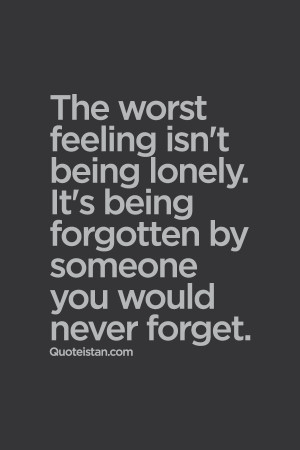 ... being lonely. It's being forgotten by someone you would never forget