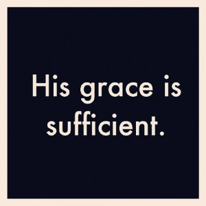 And He said to me, 'My grace is sufficient for you, for My strength ...