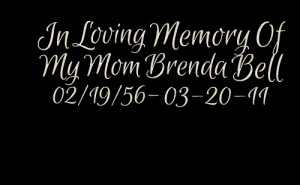 Quotes Picture: in loving memory of my mom brenda bell 02/19/56 032011