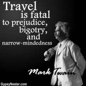 ... is fatal to prejudice, bigotry, and narrow-mindedness. Mark Twain