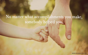 No matter what accomplishments you make, somebody helped you.