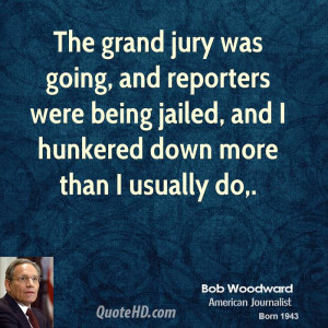 The grand jury was going, and reporters were being jailed, and I ...