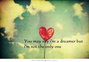 You may say i'm a dreamer, but i'm not the only one. Picture Quote #1