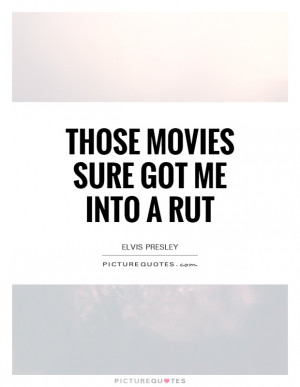 Those Movies Sure Got Me Into A Rut Quote | Picture Quotes & Sayings