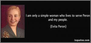am only a simple woman who lives to serve Peron and my people ...