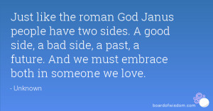 Just like the roman God Janus people have two sides. A good side, a ...