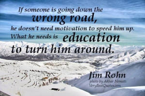 ... him up. what he needs is education to turn him around. jim rohn quotes