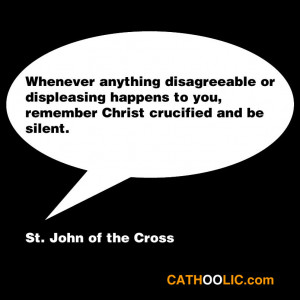 ... you, remember Christ crucified and be silent. ~St. John of the Cross
