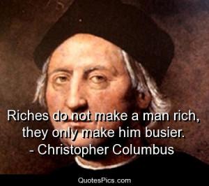 Riches don't make a man rich – Christopher Columbus