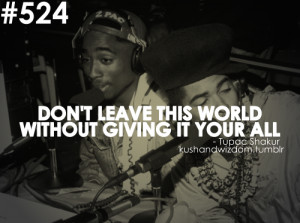 DON'T LEAVE THIS WORLD WITHOUT GIVING IT YOUR ALL - 2Pac
