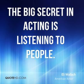 Eli Wallach - The big secret in acting is listening to people.