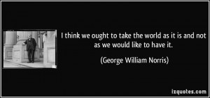 think we ought to take the world as it is and not as we would like ...