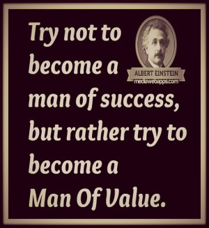Try not to become a man of success but rather to become a man of value ...
