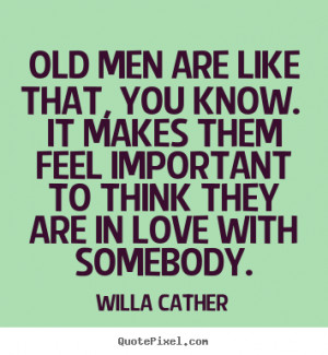 Old men are like that, you know. It makes them feel important to think ...