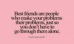 Best friends are people who make your problems their problems just so ...