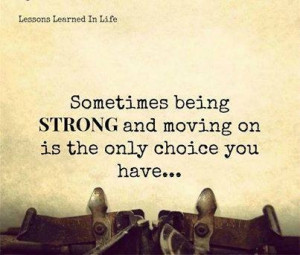 Sometimes being strong and moving on. Quote