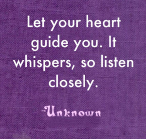 Let your heart guide you. It whispers, so listen closely.
