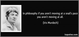 ... moving at a snail's pace you aren't moving at all. - Iris Murdoch