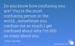 ... you confuse me so much I get confused about why I'm still so crazy