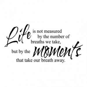 Life is Measured by Moments that take your Breath Away wall art ♥