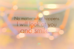 """No Matter What Happens I Will Look At You And Smile """""""