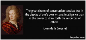 The great charm of conversation consists less in the display of one's ...