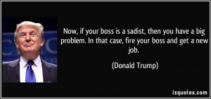 Now, if your boss is a sadist, then you have a big problem. In that ...
