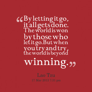 Quotes Picture: by letting it go, it all gets done the world is won by ...