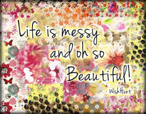 Life is messy ..... and oh so beautiful!