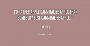rather Apple cannibalize Apple than somebody else cannibalize ...
