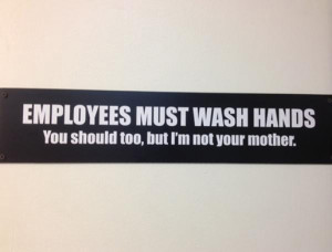 Employees must wash hands. You should too, but I'm not your mother.
