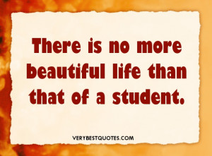 """... There is no more beautiful life than that of a student."""" – Unknown"""