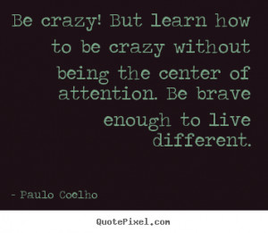 picture quotes - Be crazy! but learn how to be crazy without being ...