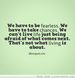 We have to be fearless. We have to take chances. We can\'t live life ...