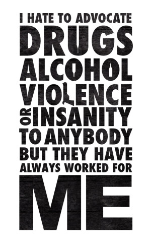Hate To Advocate Drugs Alcohol Viollence Or Insanity To Anybody But ...