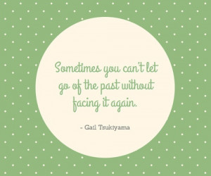 ... can't let go of the past without facing it again. - Gail Tsukiyama