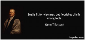 Zeal is fit for wise men, but flourishes chiefly among fools. - John ...