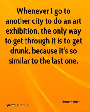 Damien Hirst - Whenever I go to another city to do an art exhibition ...