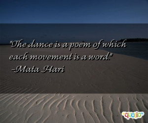 The dance is a poem of which each movement is a word. -Mata Hari