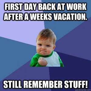 First day back at work after a weeks vacation. Still remember stuff ...