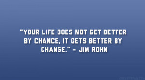 """... not get better by chance, it gets better by change."""" – Jim Rohn"""