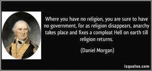 have no religion, you are sure to have no government, for as religion ...