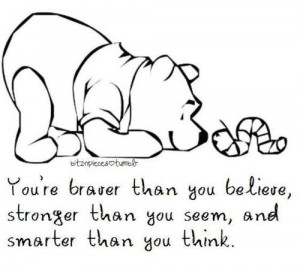 You're braver than you believe, stronger than you seem, and smarter ...