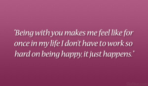 Being with you makes me feel like for once in my life I don't have ...