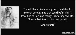 Though I hate him from my heart, and should rejoice at any calamity ...