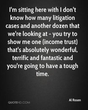 sitting here with I don't know how many litigation cases and ...