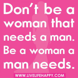 Grown woman Quotes pic   Don't be a woman that needs a man. Be a ...